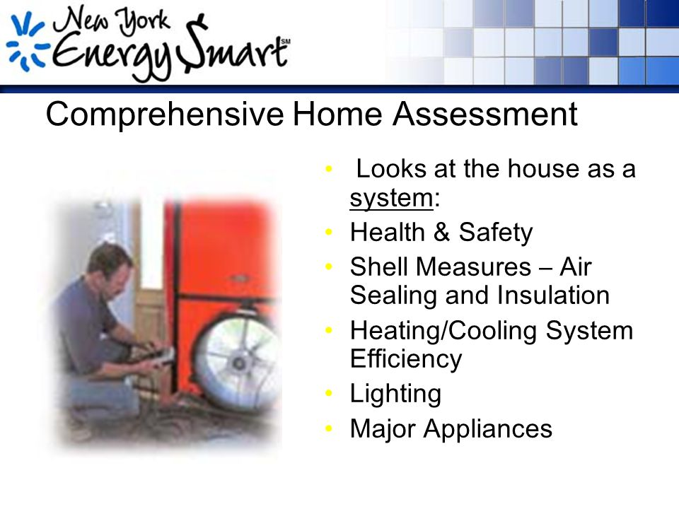 Comprehensive Home Assessment Looks at the house as a system: Health & Safety Shell Measures – Air Sealing and Insulation Heating/Cooling System Efficiency Lighting Major Appliances