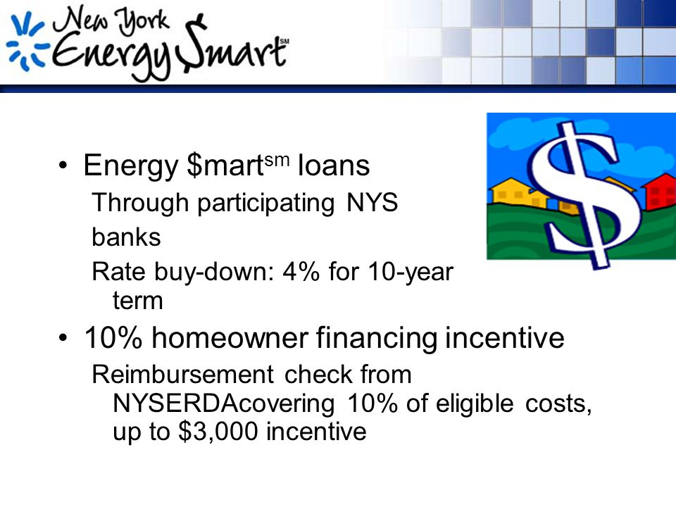 Energy $mart sm loans Through participating NYS banks Rate buy-down: 4% for 10-year maximum term 10% homeowner financing incentive Reimbursement check from NYSERDAcovering 10% of eligible costs, up to $3,000 incentive