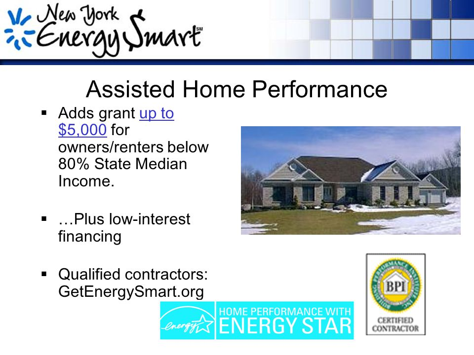 Assisted Home Performance  Adds grant up to $5,000 for owners/renters below 80% State Median Income.