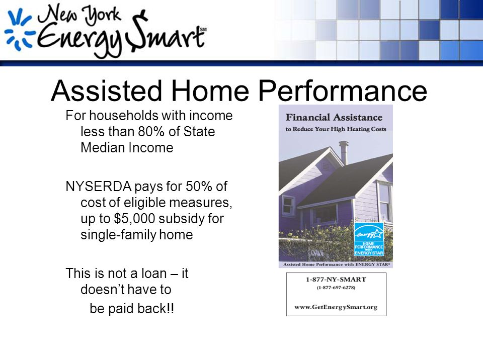 Assisted Home Performance For households with income less than 80% of State Median Income NYSERDA pays for 50% of cost of eligible measures, up to $5,000 subsidy for single-family home This is not a loan – it doesn't have to be paid back!!