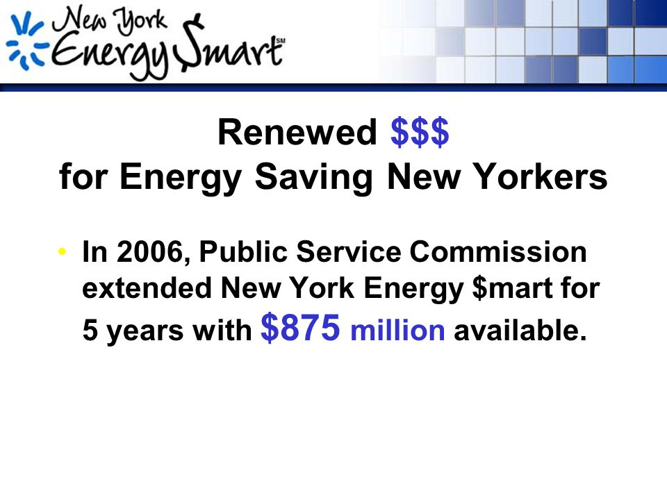 Renewed $$$ for Energy Saving New Yorkers In 2006, Public Service Commission extended New York Energy $mart for 5 years with $875 million available.