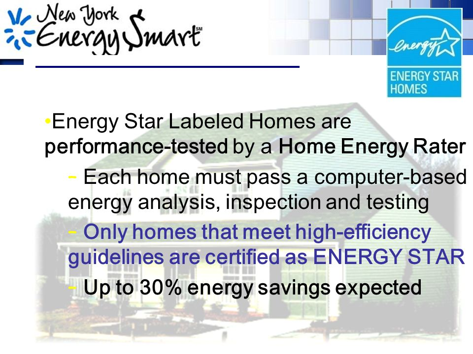 Energy Star Labeled Homes are performance-tested by a Home Energy Rater – Each home must pass a computer-based energy analysis, inspection and testing – Only homes that meet high-efficiency guidelines are certified as ENERGY STAR – Up to 30% energy savings expected