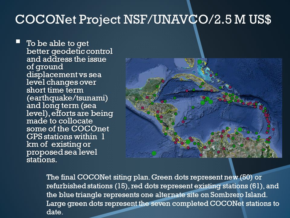 COCONet Project NSF/UNAVCO/2.5 M US$  To be able to get better geodetic control and address the issue of ground displacement vs sea level changes over short time term (earthquake/tsunami) and long term (sea level), efforts are being made to collocate some of the COCOnet GPS stations within 1 km of existing or proposed sea level stations.