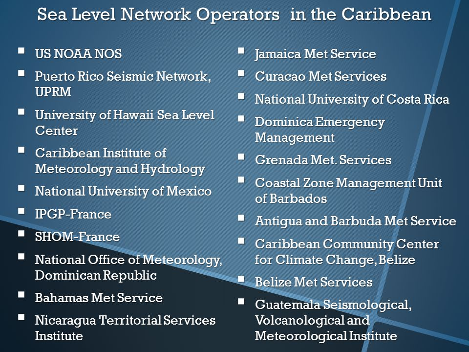 Sea Level Network Operators in the Caribbean  US NOAA NOS  Puerto Rico Seismic Network, UPRM  University of Hawaii Sea Level Center  Caribbean Institute of Meteorology and Hydrology  National University of Mexico  IPGP-France  SHOM-France  National Office of Meteorology, Dominican Republic  Bahamas Met Service  Nicaragua Territorial Services Institute  Jamaica Met Service  Curacao Met Services  National University of Costa Rica  Dominica Emergency Management  Grenada Met.
