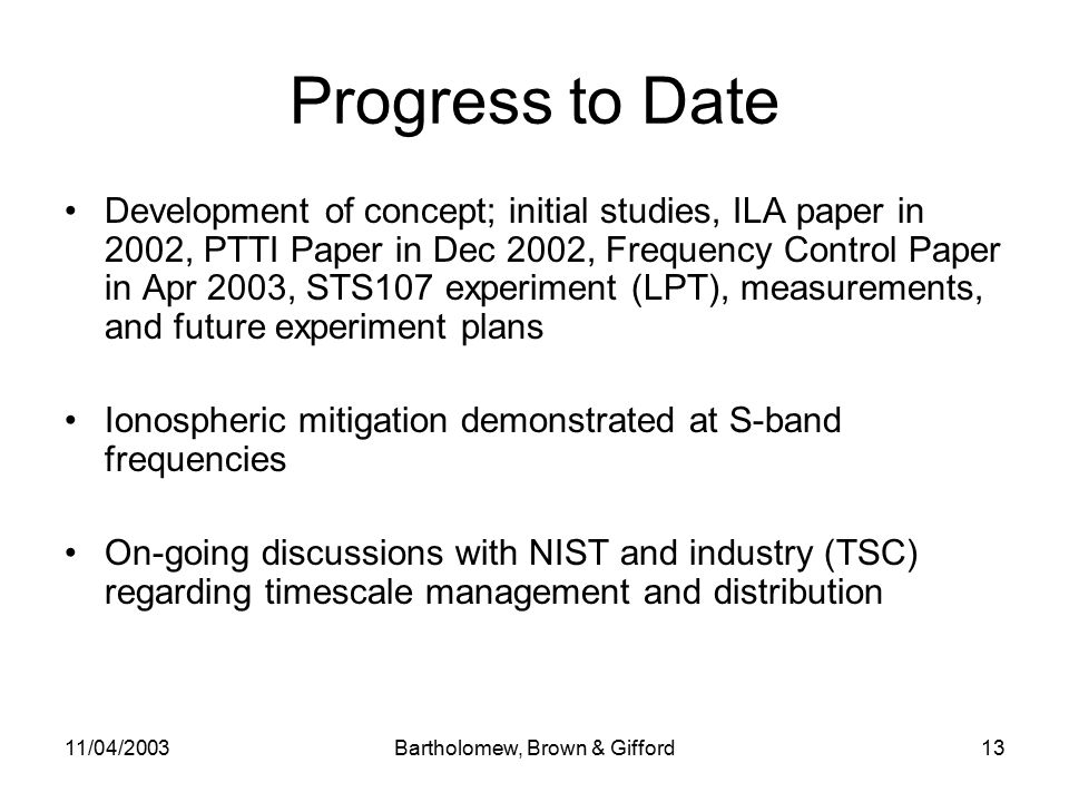 11/04/2003Bartholomew, Brown & Gifford13 Progress to Date Development of concept; initial studies, ILA paper in 2002, PTTI Paper in Dec 2002, Frequency Control Paper in Apr 2003, STS107 experiment (LPT), measurements, and future experiment plans Ionospheric mitigation demonstrated at S-band frequencies On-going discussions with NIST and industry (TSC) regarding timescale management and distribution
