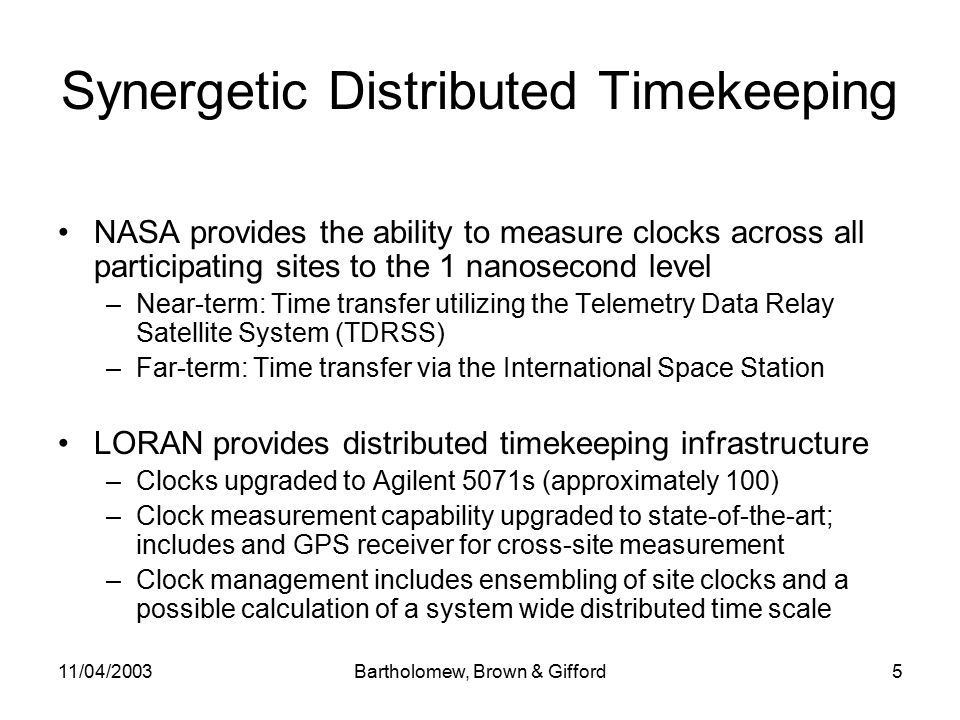 11/04/2003Bartholomew, Brown & Gifford5 Synergetic Distributed Timekeeping NASA provides the ability to measure clocks across all participating sites to the 1 nanosecond level –Near-term: Time transfer utilizing the Telemetry Data Relay Satellite System (TDRSS) –Far-term: Time transfer via the International Space Station LORAN provides distributed timekeeping infrastructure –Clocks upgraded to Agilent 5071s (approximately 100) –Clock measurement capability upgraded to state-of-the-art; includes and GPS receiver for cross-site measurement –Clock management includes ensembling of site clocks and a possible calculation of a system wide distributed time scale