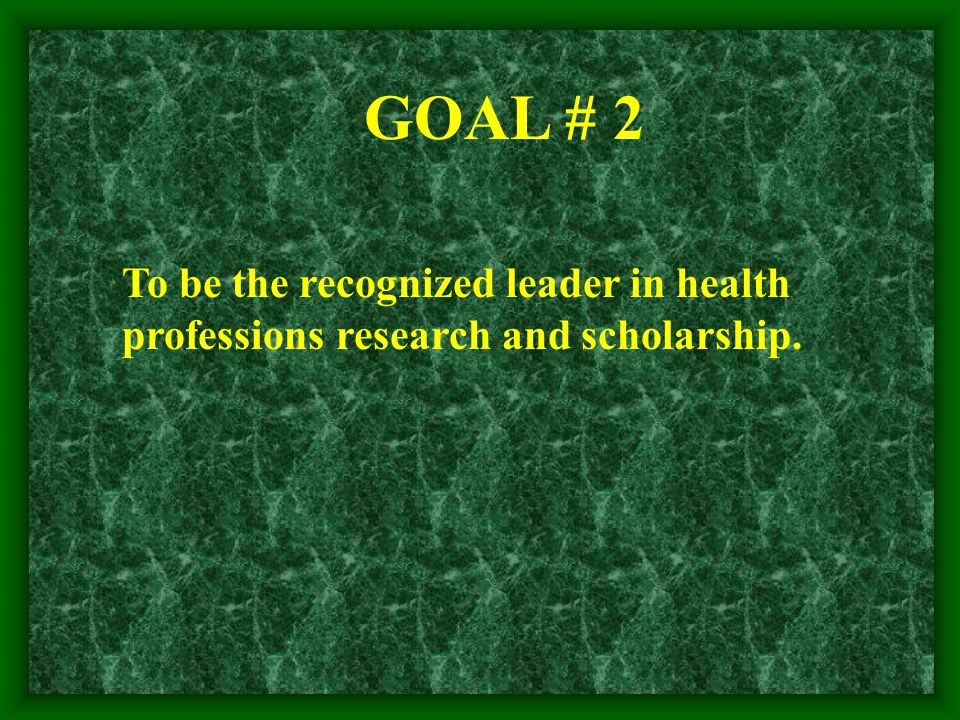 GOAL # 2 To be the recognized leader in health professions research and scholarship.