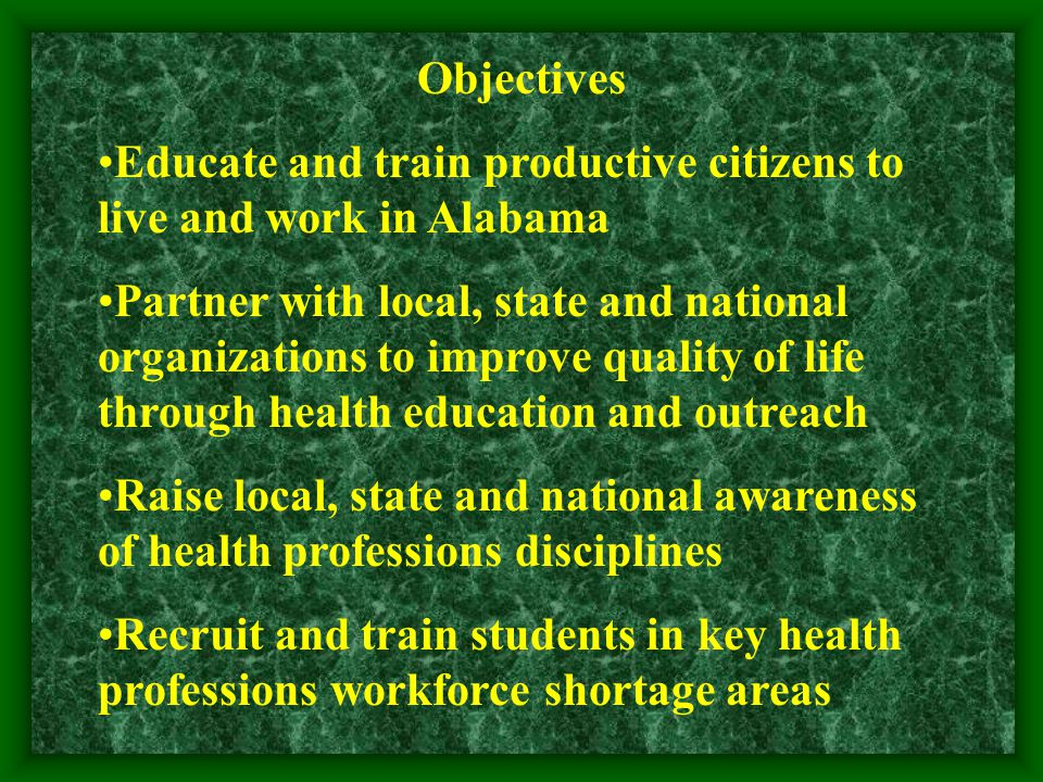 Objectives Educate and train productive citizens to live and work in Alabama Partner with local, state and national organizations to improve quality of life through health education and outreach Raise local, state and national awareness of health professions disciplines Recruit and train students in key health professions workforce shortage areas