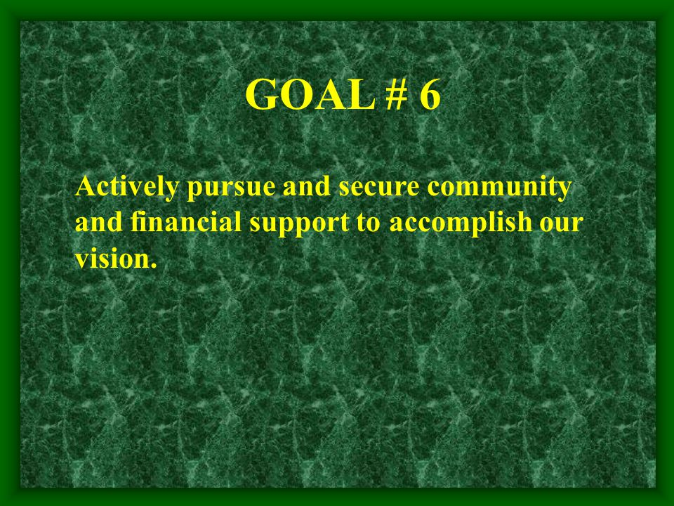 Actively pursue and secure community and financial support to accomplish our vision. GOAL # 6