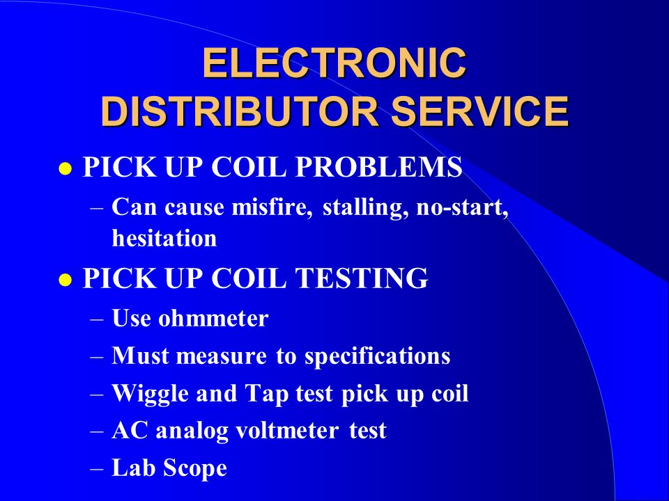 ELECTRONIC DISTRIBUTOR SERVICE l PICK UP COIL PROBLEMS –Can cause misfire, stalling, no-start, hesitation l PICK UP COIL TESTING –Use ohmmeter –Must measure to specifications –Wiggle and Tap test pick up coil –AC analog voltmeter test –Lab Scope