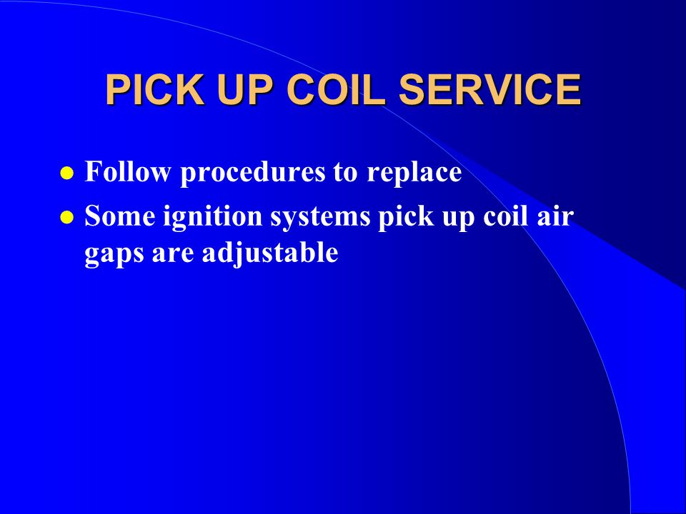 PICK UP COIL SERVICE l Follow procedures to replace l Some ignition systems pick up coil air gaps are adjustable