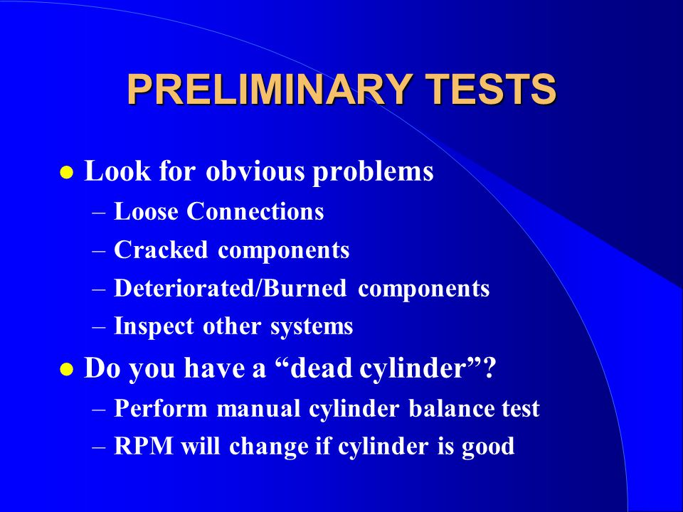PRELIMINARY TESTS l Look for obvious problems –Loose Connections –Cracked components –Deteriorated/Burned components –Inspect other systems l Do you have a dead cylinder .