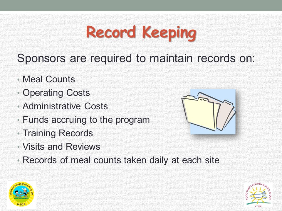 Record Keeping Sponsors are required to maintain records on: Meal Counts Operating Costs Administrative Costs Funds accruing to the program Training Records Visits and Reviews Records of meal counts taken daily at each site