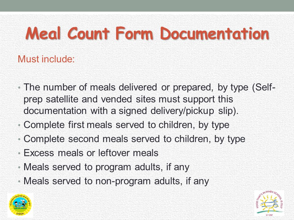 Meal Count Form Documentation Must include: The number of meals delivered or prepared, by type (Self- prep satellite and vended sites must support this documentation with a signed delivery/pickup slip).