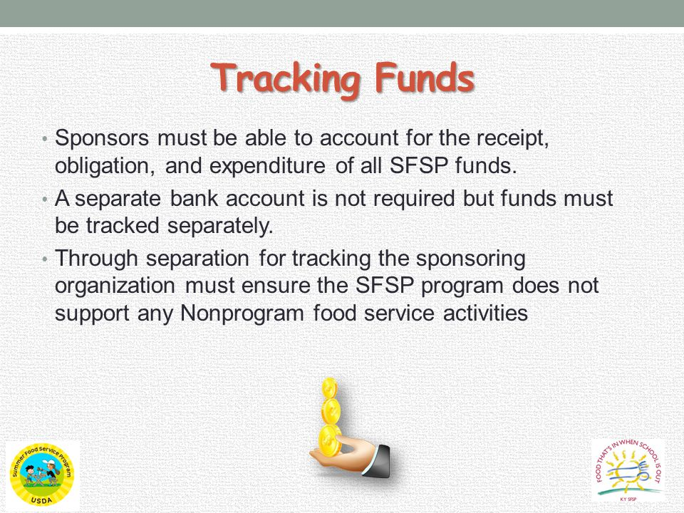 Tracking Funds Sponsors must be able to account for the receipt, obligation, and expenditure of all SFSP funds.