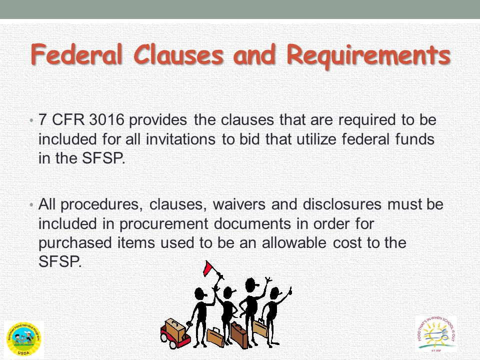 Federal Clauses and Requirements 7 CFR 3016 provides the clauses that are required to be included for all invitations to bid that utilize federal funds in the SFSP.