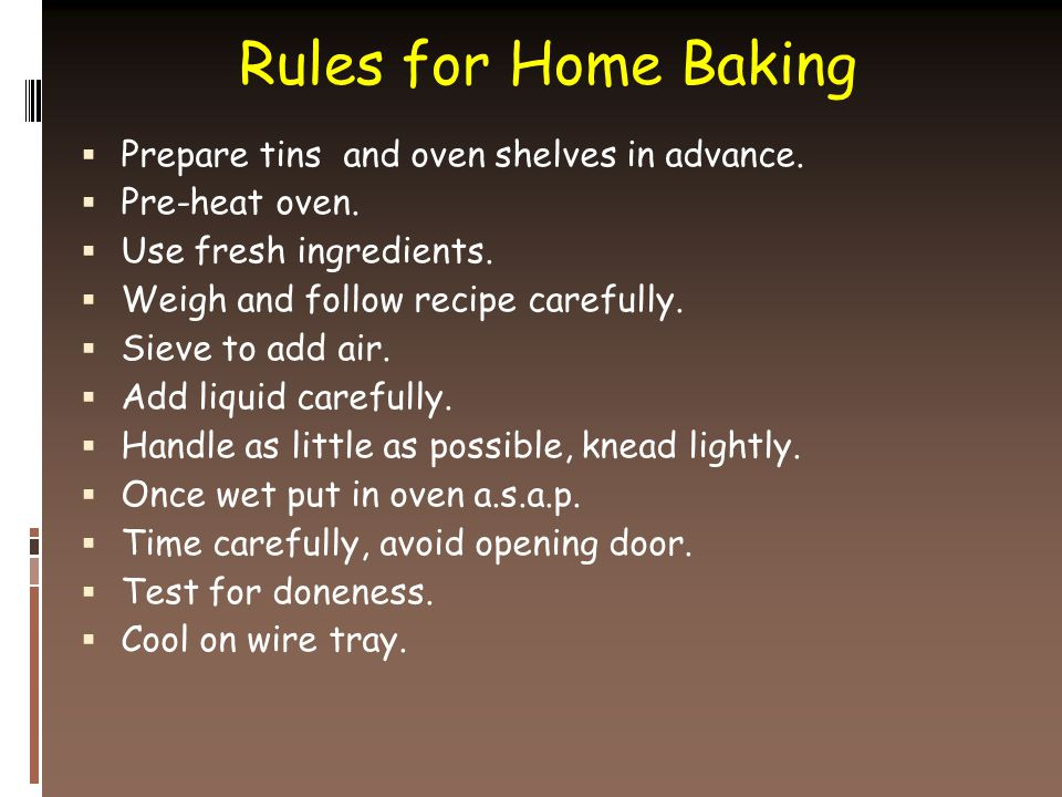 Rules for Home Baking  Prepare tins and oven shelves in advance.