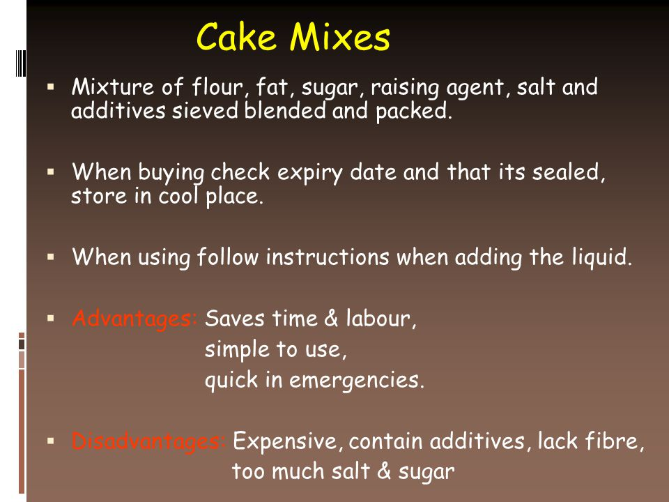 Cake Mixes  Mixture of flour, fat, sugar, raising agent, salt and additives sieved blended and packed.