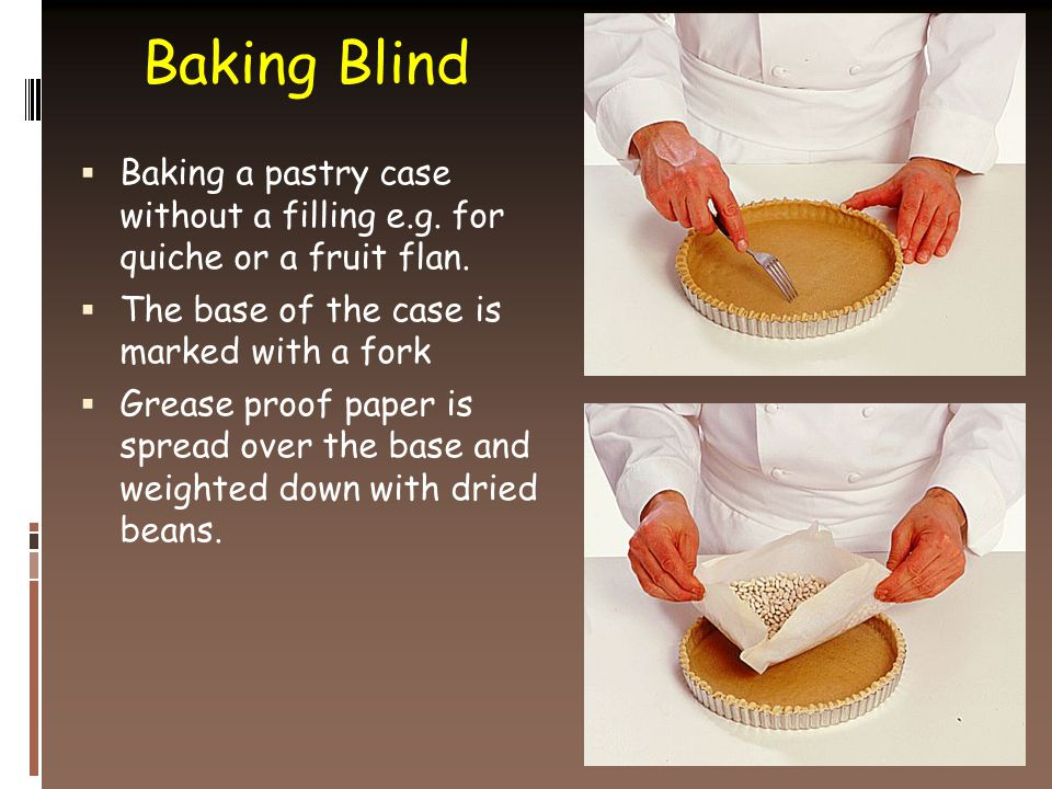 Baking Blind  Baking a pastry case without a filling e.g.