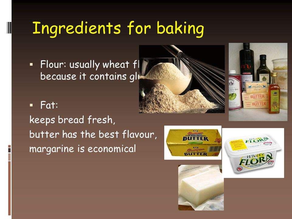 Ingredients for baking  Flour: usually wheat flour because it contains gluten  Fat: keeps bread fresh, butter has the best flavour, margarine is economical