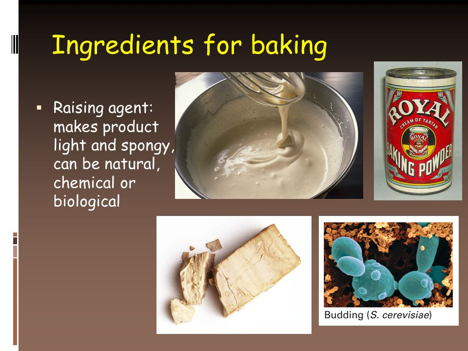Ingredients for baking  Raising agent: makes product light and spongy, can be natural, chemical or biological