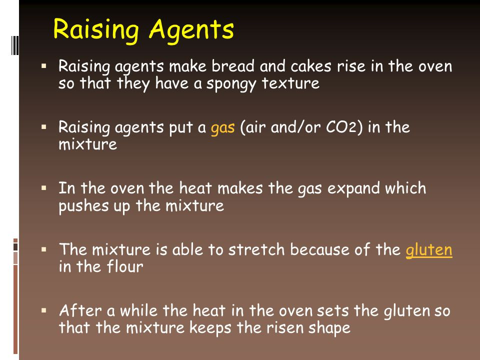 Raising Agents  Raising agents make bread and cakes rise in the oven so that they have a spongy texture  Raising agents put a gas (air and/or CO 2 ) in the mixture  In the oven the heat makes the gas expand which pushes up the mixture  The mixture is able to stretch because of the gluten in the flour  After a while the heat in the oven sets the gluten so that the mixture keeps the risen shape