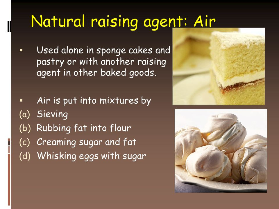 Natural raising agent: Air  Used alone in sponge cakes and pastry or with another raising agent in other baked goods.