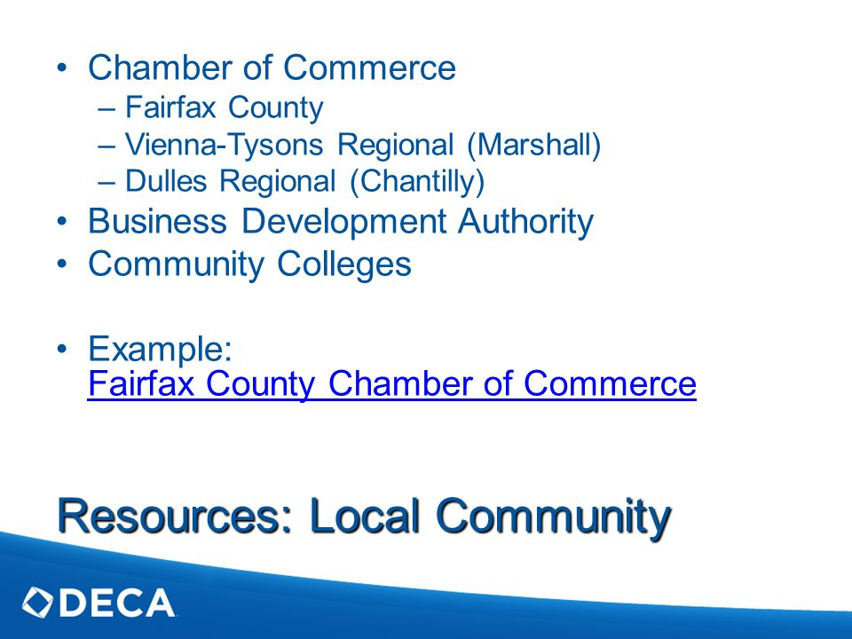 Resources: Local Community Chamber of Commerce –Fairfax County –Vienna-Tysons Regional (Marshall) –Dulles Regional (Chantilly) Business Development Authority Community Colleges Example: Fairfax County Chamber of Commerce Fairfax County Chamber of Commerce
