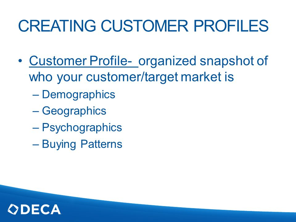 CREATING CUSTOMER PROFILES Customer Profile- organized snapshot of who your customer/target market is –Demographics –Geographics –Psychographics –Buying Patterns