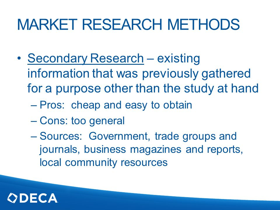 MARKET RESEARCH METHODS Secondary Research – existing information that was previously gathered for a purpose other than the study at hand –Pros: cheap and easy to obtain –Cons: too general –Sources: Government, trade groups and journals, business magazines and reports, local community resources