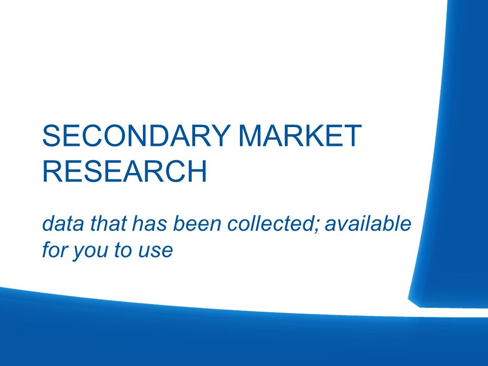 data that has been collected; available for you to use SECONDARY MARKET RESEARCH