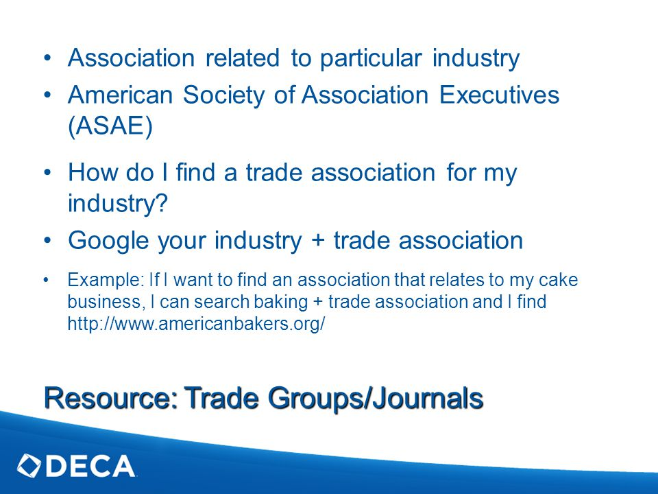 Resource: Trade Groups/Journals Association related to particular industry American Society of Association Executives (ASAE) How do I find a trade association for my industry.