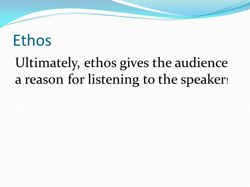 Ethos Ultimately, ethos gives the audience a reason for listening to the speaker !