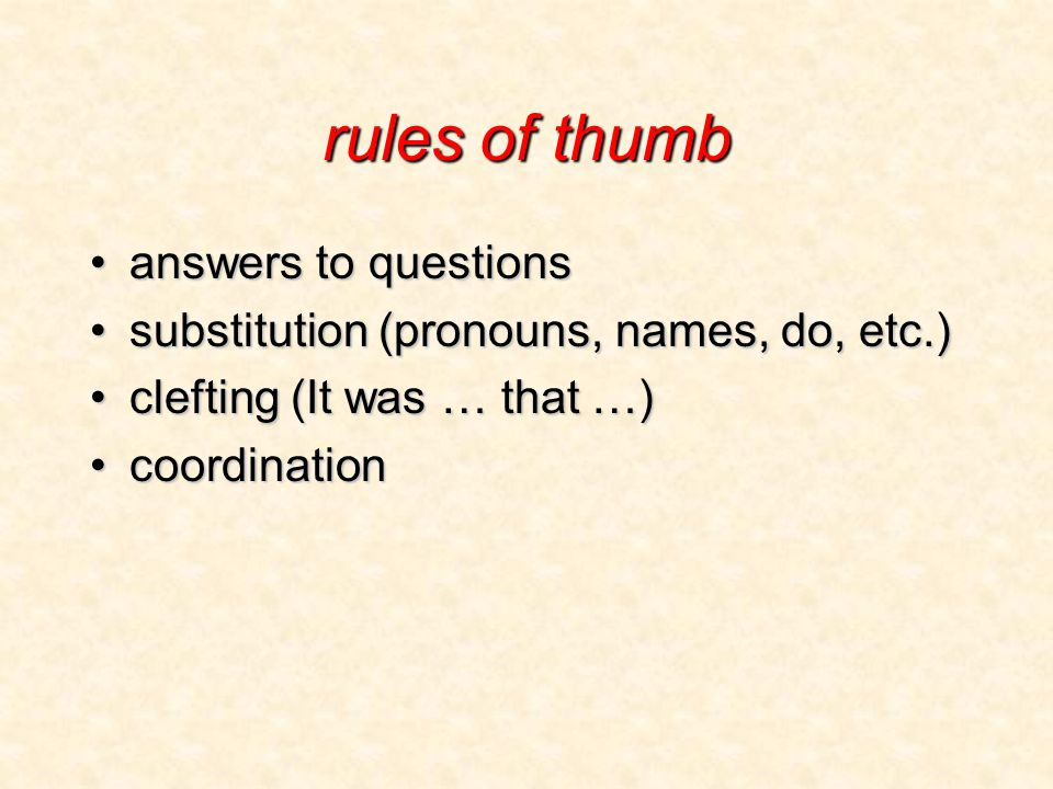rules of thumb answers to questionsanswers to questions substitution (pronouns, names, do, etc.)substitution (pronouns, names, do, etc.) clefting (It was … that …)clefting (It was … that …) coordinationcoordination