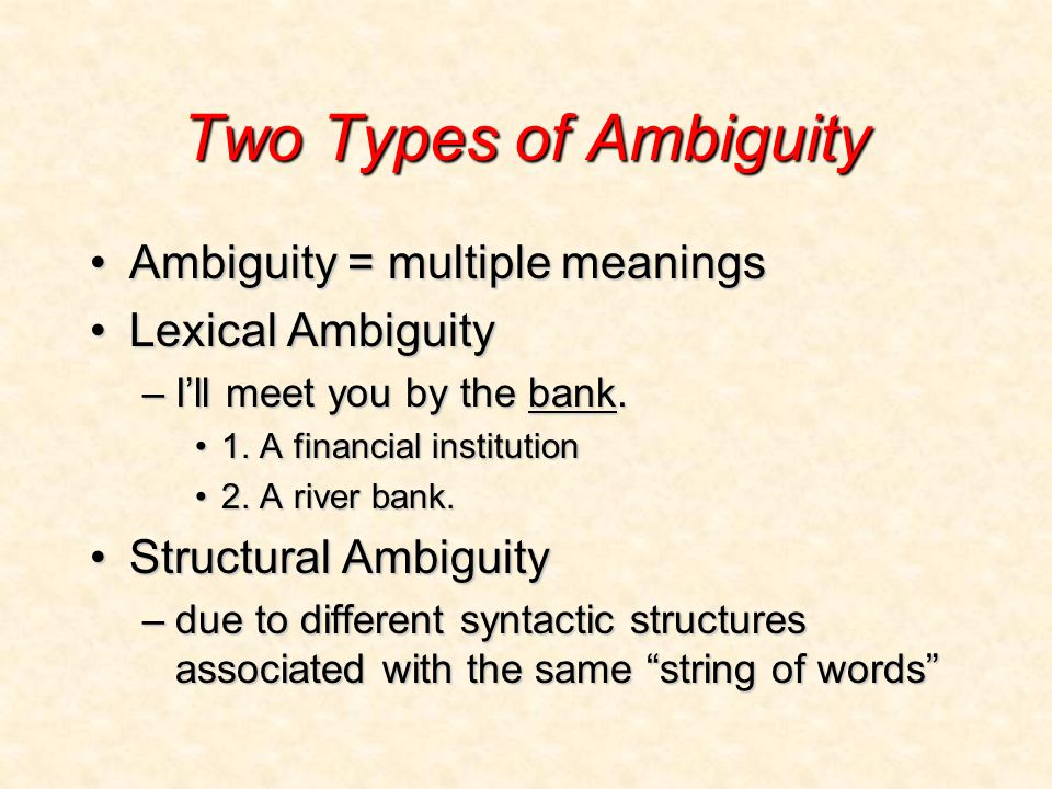 Two Types of Ambiguity Ambiguity = multiple meaningsAmbiguity = multiple meanings Lexical AmbiguityLexical Ambiguity –I'll meet you by the bank.