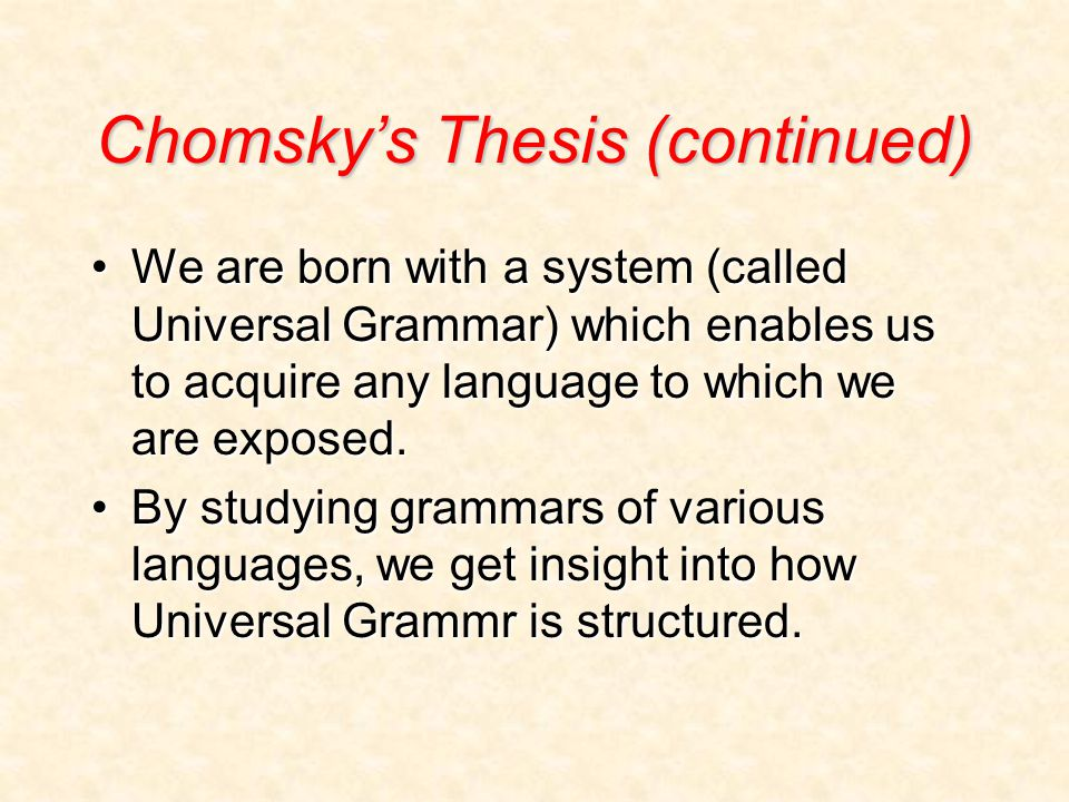 Chomsky's Thesis (continued) We are born with a system (called Universal Grammar) which enables us to acquire any language to which we are exposed.We are born with a system (called Universal Grammar) which enables us to acquire any language to which we are exposed.