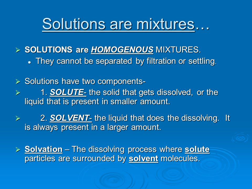 Solutions are mixtures…  SOLUTIONS are HOMOGENOUS MIXTURES.