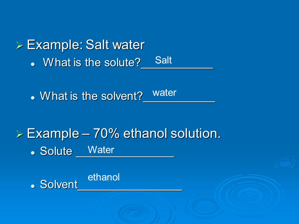  Example: Salt water What is the solute ___________ What is the solute ___________ What is the solvent ___________ What is the solvent ___________  Example – 70% ethanol solution.