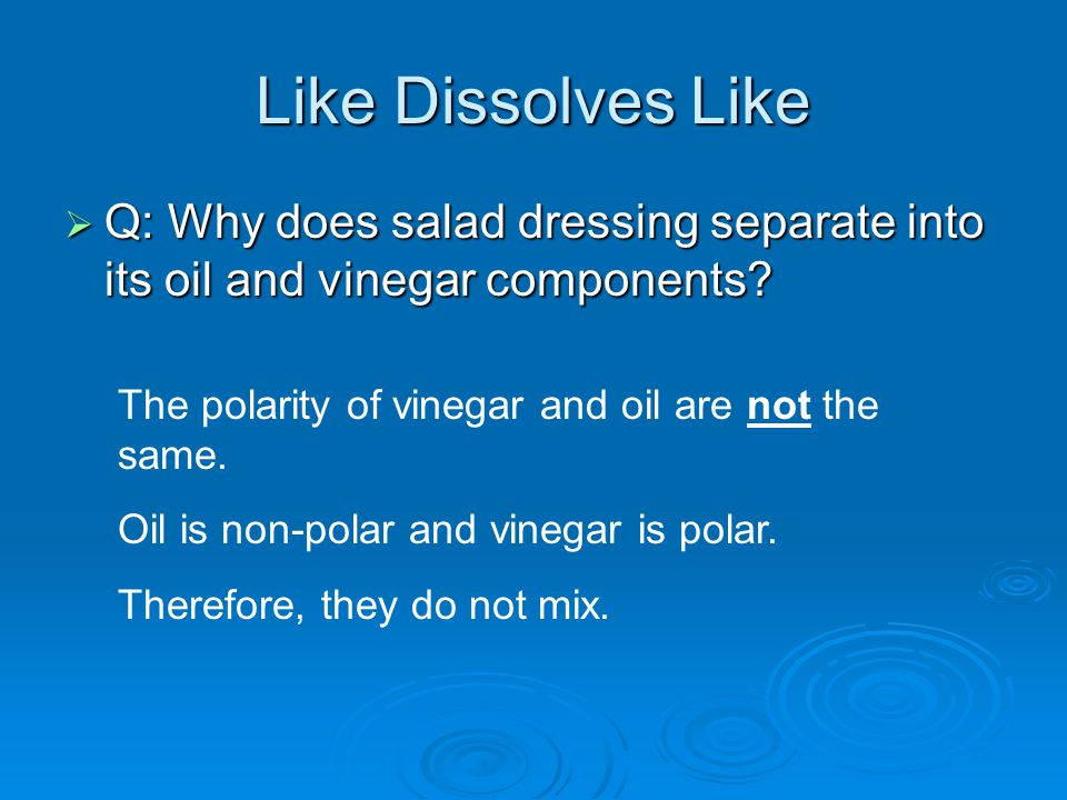 Like Dissolves Like  Q: Why does salad dressing separate into its oil and vinegar components.