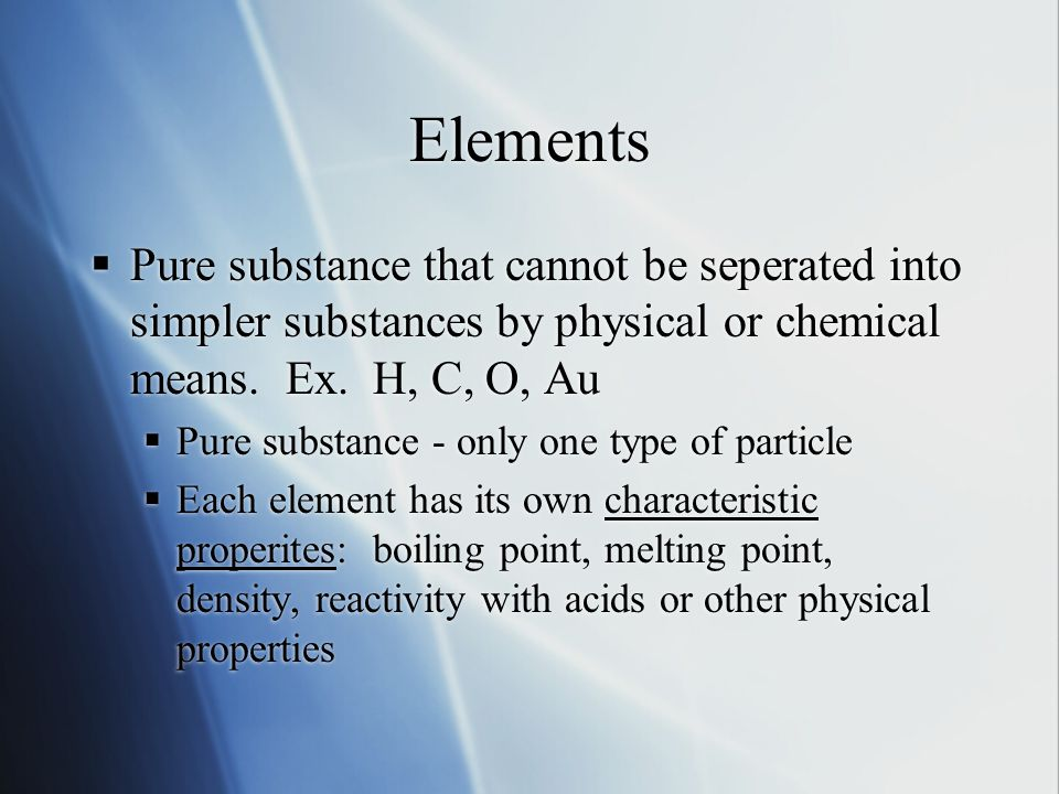 Elements  Pure substance that cannot be seperated into simpler substances by physical or chemical means.