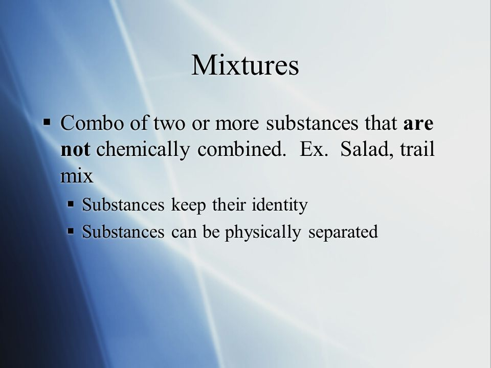 Mixtures  Combo of two or more substances that are not chemically combined.