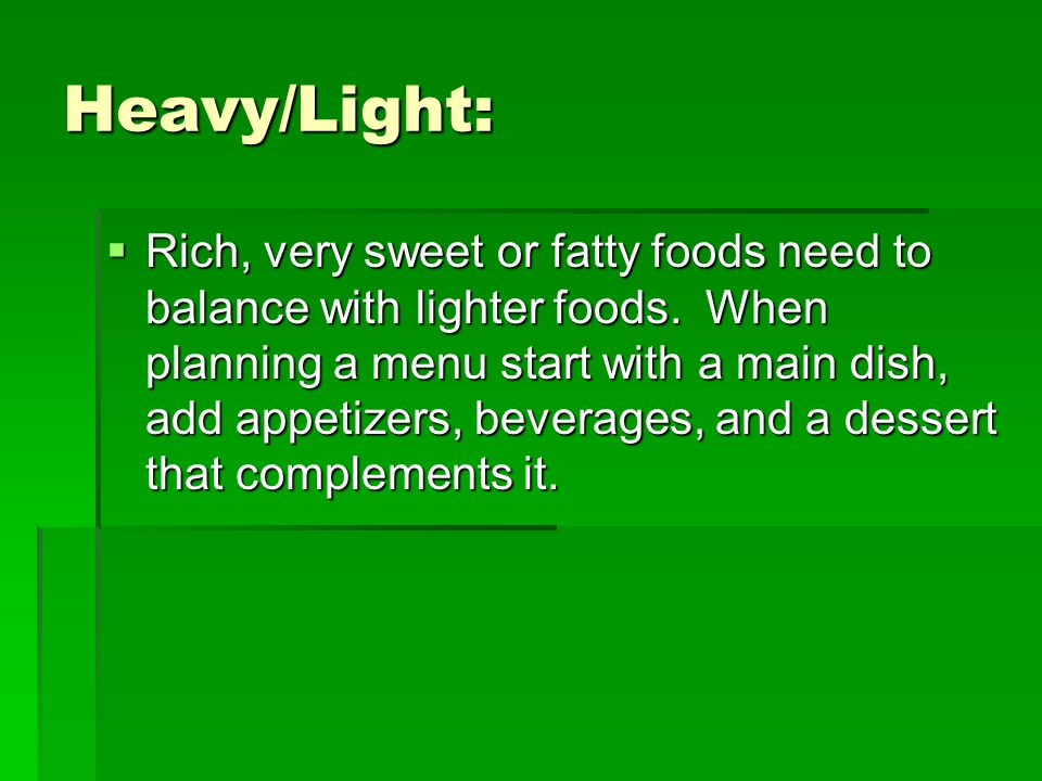 Heavy/Light:  Rich, very sweet or fatty foods need to balance with lighter foods.