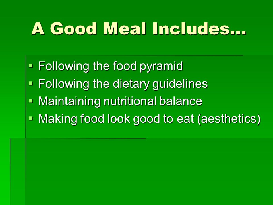 A Good Meal Includes…  Following the food pyramid  Following the dietary guidelines  Maintaining nutritional balance  Making food look good to eat (aesthetics)