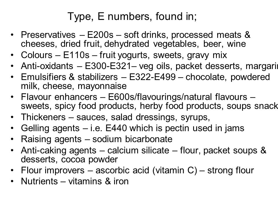 Type, E numbers, found in; Preservatives – E200s – soft drinks, processed meats & cheeses, dried fruit, dehydrated vegetables, beer, wine Colours – E110s – fruit yogurts, sweets, gravy mix Anti-oxidants – E300-E321– veg oils, packet desserts, margarine Emulsifiers & stabilizers – E322-E499 – chocolate, powdered milk, cheese, mayonnaise Flavour enhancers – E600s/flavourings/natural flavours – sweets, spicy food products, herby food products, soups snacks Thickeners – sauces, salad dressings, syrups, Gelling agents – i.e.