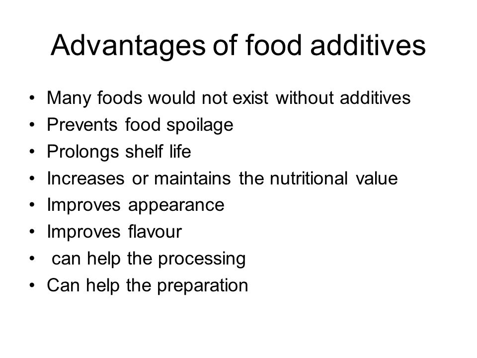 Advantages of food additives Many foods would not exist without additives Prevents food spoilage Prolongs shelf life Increases or maintains the nutritional value Improves appearance Improves flavour can help the processing Can help the preparation