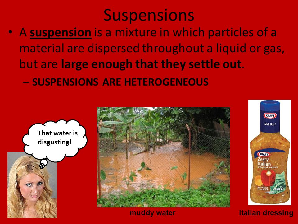 Suspensions A suspension is a mixture in which particles of a material are dispersed throughout a liquid or gas, but are large enough that they settle out.