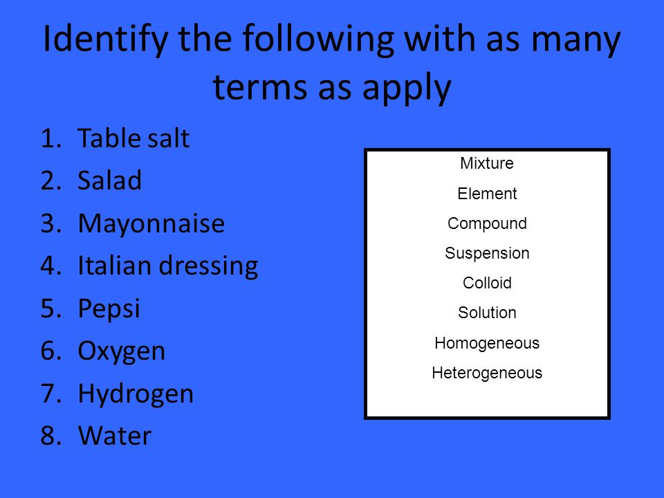 Identify the following with as many terms as apply 1.Table salt 2.Salad 3.Mayonnaise 4.Italian dressing 5.Pepsi 6.Oxygen 7.Hydrogen 8.Water Mixture Element Compound Suspension Colloid Solution Homogeneous Heterogeneous