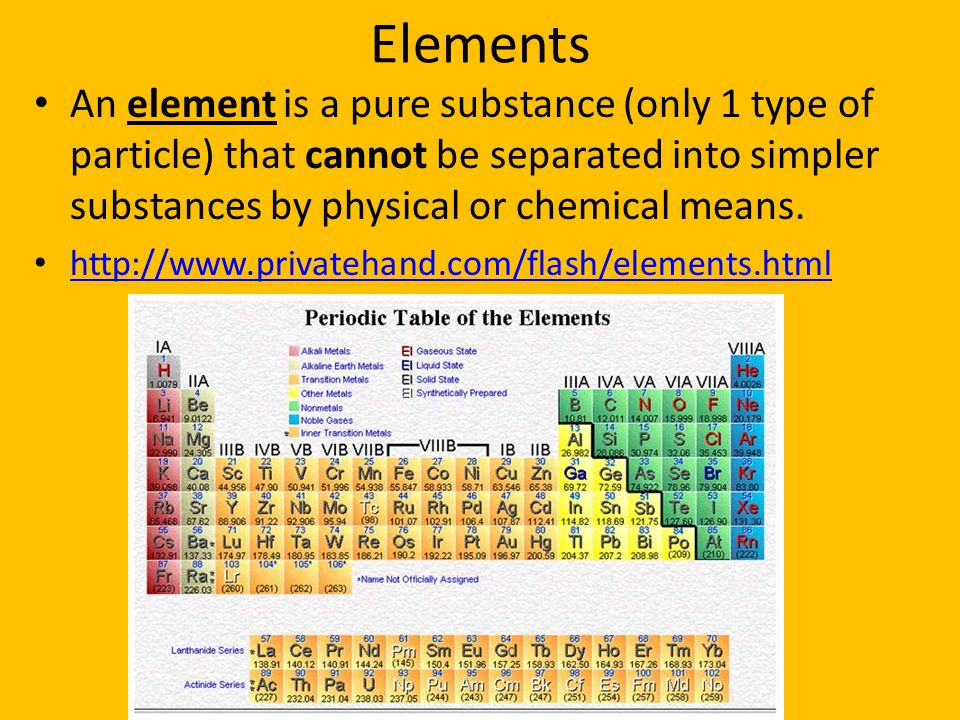 Elements An element is a pure substance (only 1 type of particle) that cannot be separated into simpler substances by physical or chemical means.