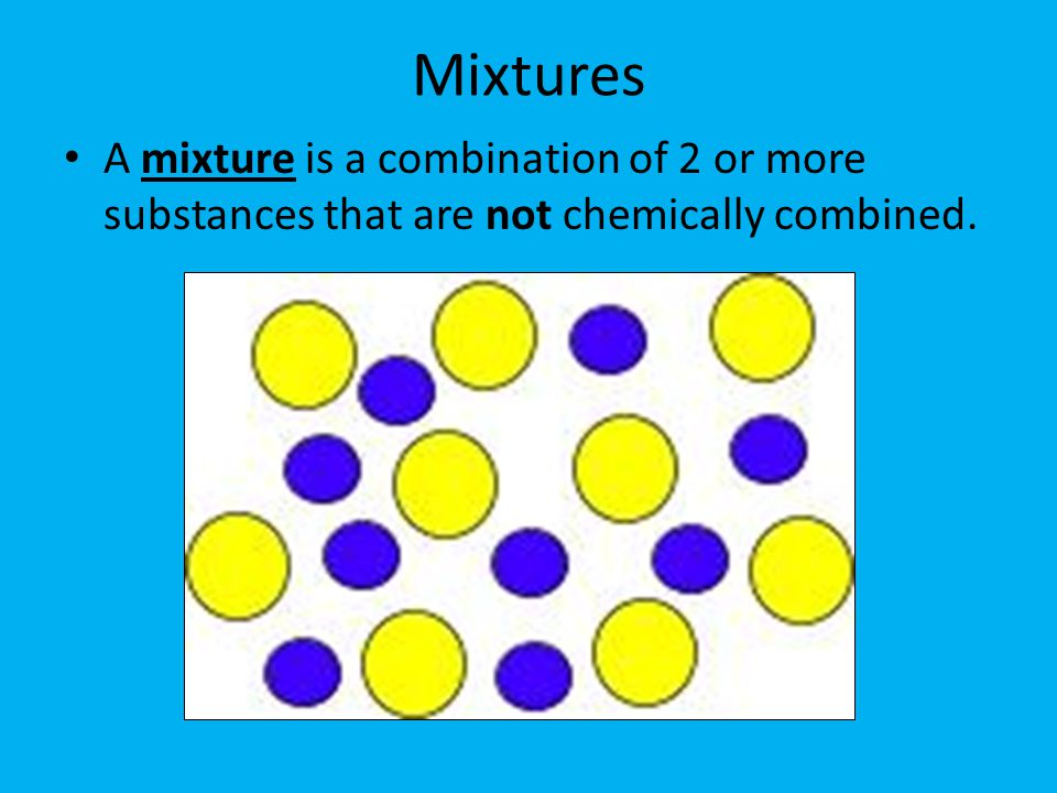 Mixtures A mixture is a combination of 2 or more substances that are not chemically combined.