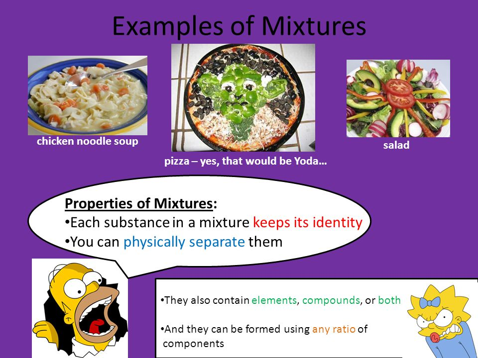 Examples of Mixtures chicken noodle soup pizza – yes, that would be Yoda… salad Properties of Mixtures: Each substance in a mixture keeps its identity You can physically separate them They also contain elements, compounds, or both And they can be formed using any ratio of components